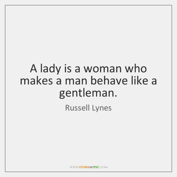 A lady is a woman who makes a man behave like a ...