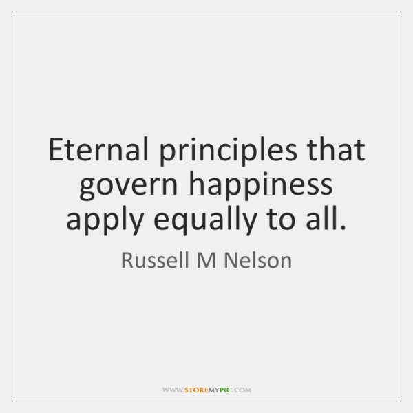 Eternal principles that govern happiness apply equally to all.