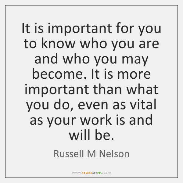 It is important for you to know who you are and who ...