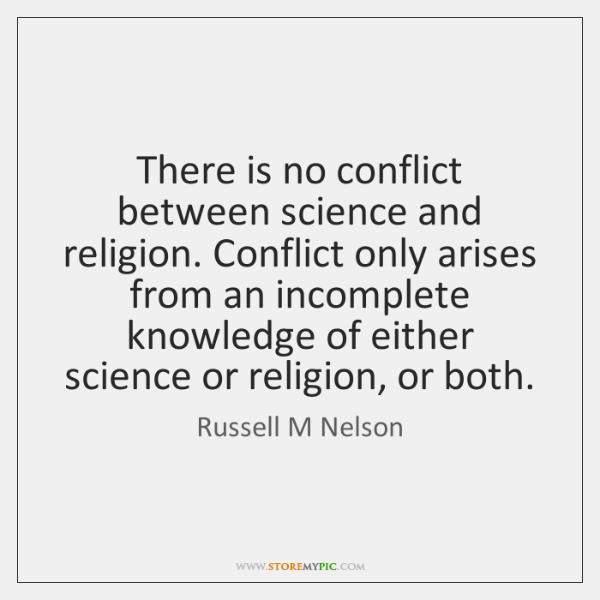 There is no conflict between science and religion. Conflict only arises from ...