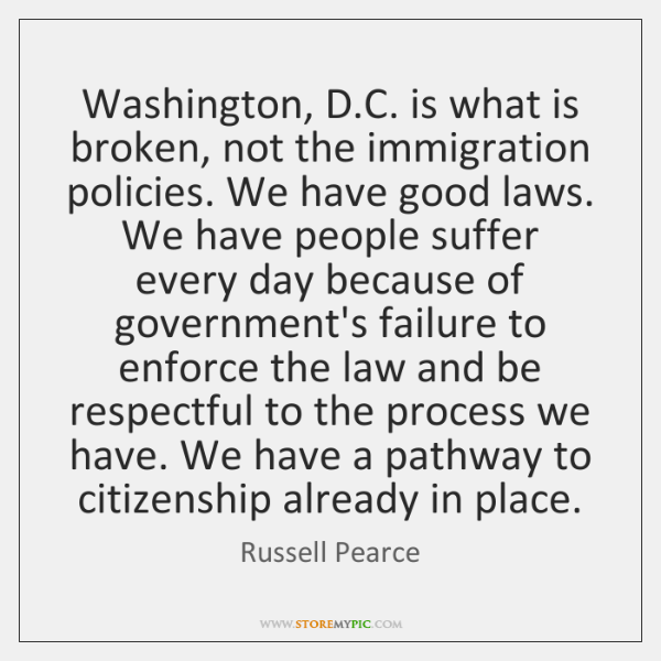 Washington, D.C. is what is broken, not the immigration policies. We ...