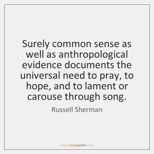 Surely common sense as well as anthropological evidence documents the universal need ...