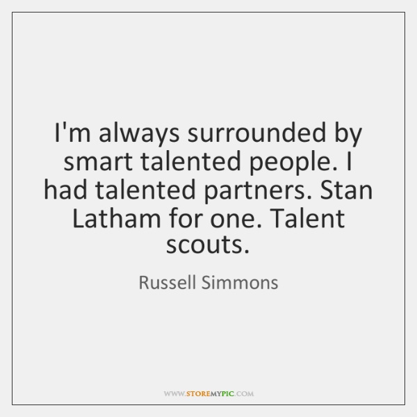 I'm always surrounded by smart talented people. I had talented partners. Stan ...
