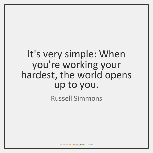 It's very simple: When you're working your hardest, the world opens up ...