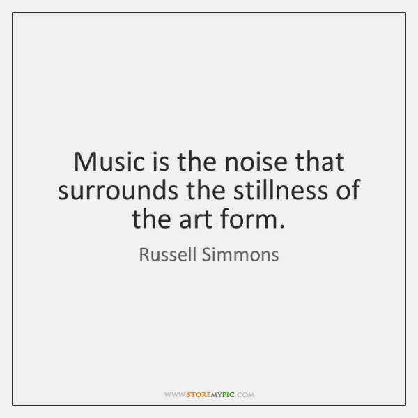 Music is the noise that surrounds the stillness of the art form.