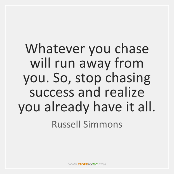Whatever you chase will run away from you. So, stop chasing success ...