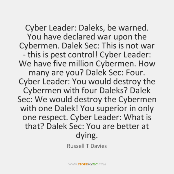 Cyber Leader: Daleks, be warned. You have declared war upon the Cybermen. ...