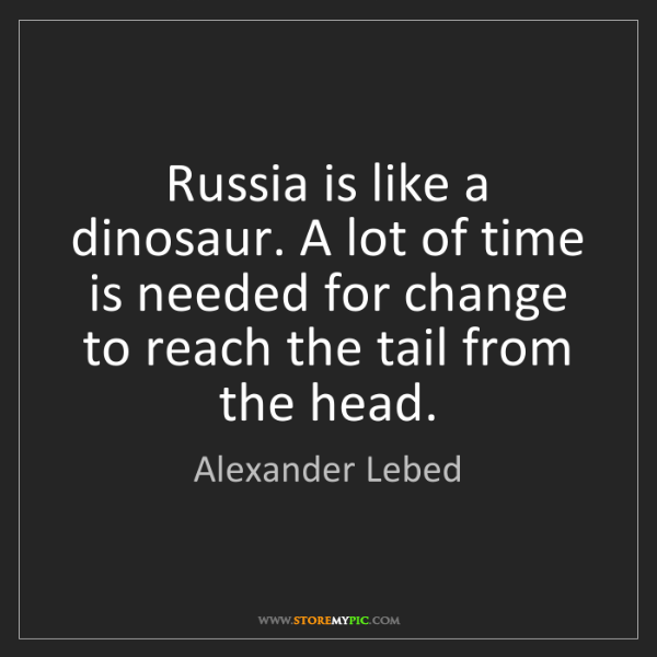 Alexander Lebed: Russia is like a dinosaur. A lot of time is needed for...