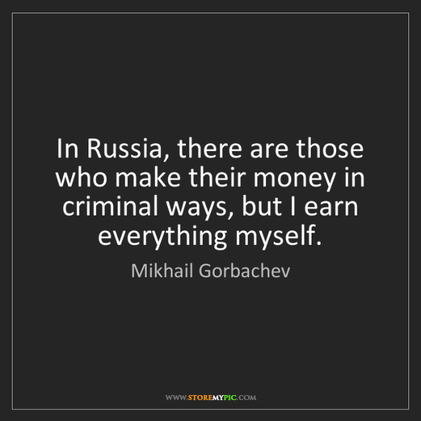 Mikhail Gorbachev: In Russia, there are those who make their money in criminal...