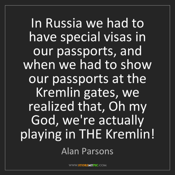 Alan Parsons: In Russia we had to have special visas in our passports,...