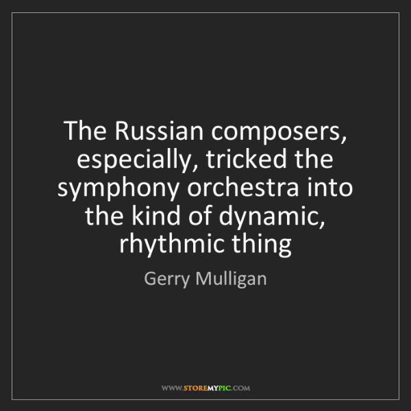 Gerry Mulligan: The Russian composers, especially, tricked the symphony...