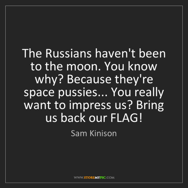 Sam Kinison: The Russians haven't been to the moon. You know why?...