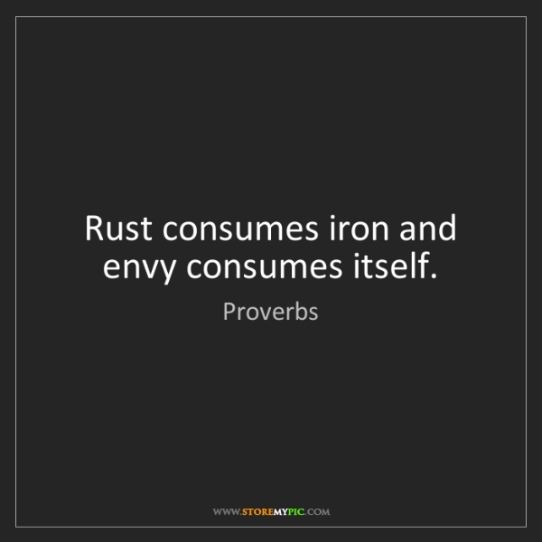 Proverbs: Rust consumes iron and envy consumes itself.