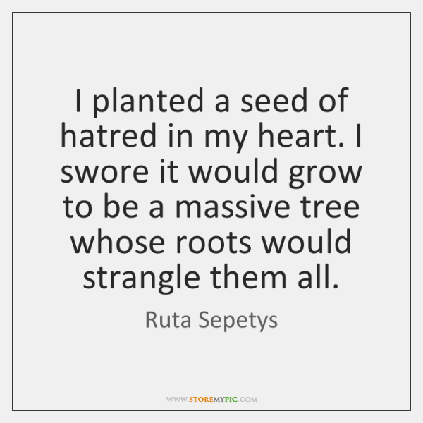 I planted a seed of hatred in my heart. I swore it ...