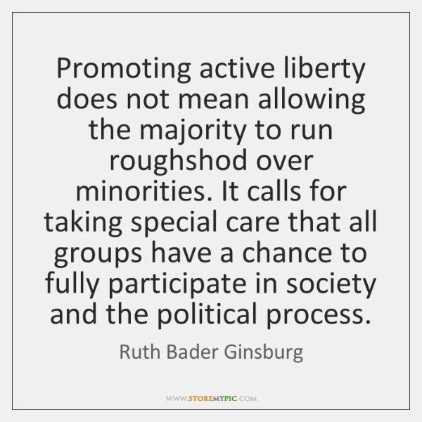 Promoting active liberty does not mean allowing the majority to run roughshod ...