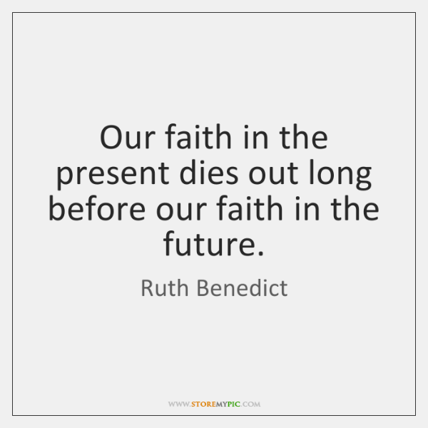 Our faith in the present dies out long before our faith in ...