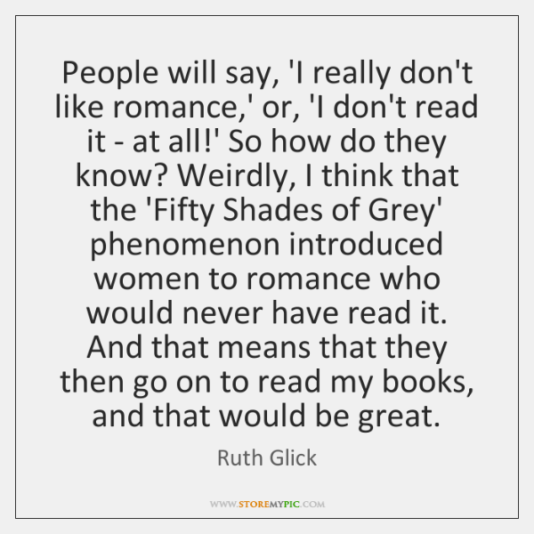 People will say, 'I really don't like romance,' or, 'I don't ...