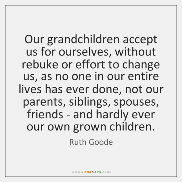 Our grandchildren accept us for ourselves, without rebuke or effort to change ...