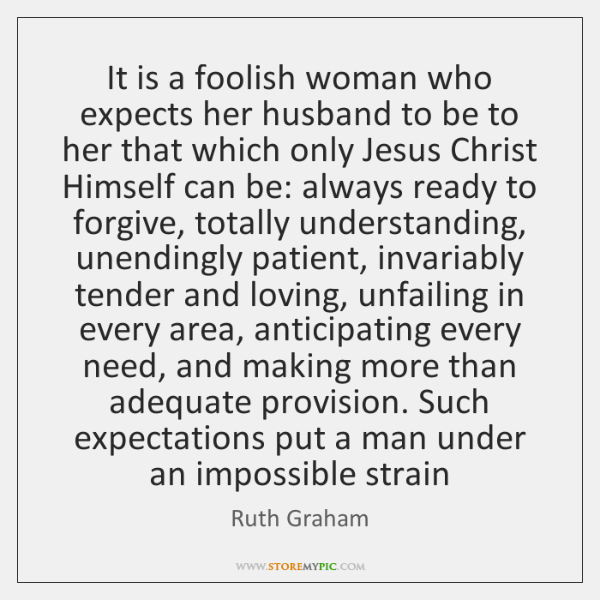 It is a foolish woman who expects her husband to be to ...