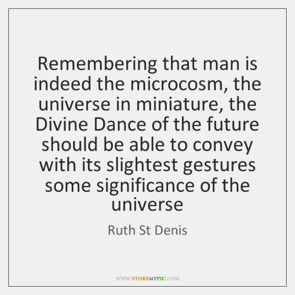 Remembering that man is indeed the microcosm, the universe in miniature, the ...