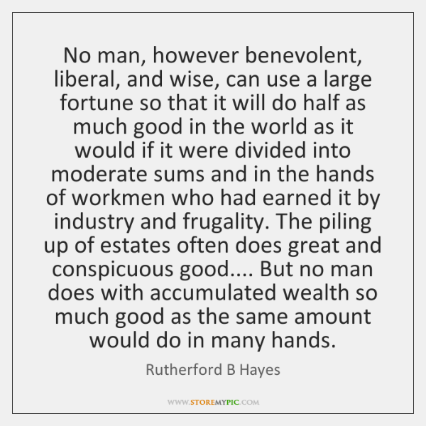 No man, however benevolent, liberal, and wise, can use a large fortune ...