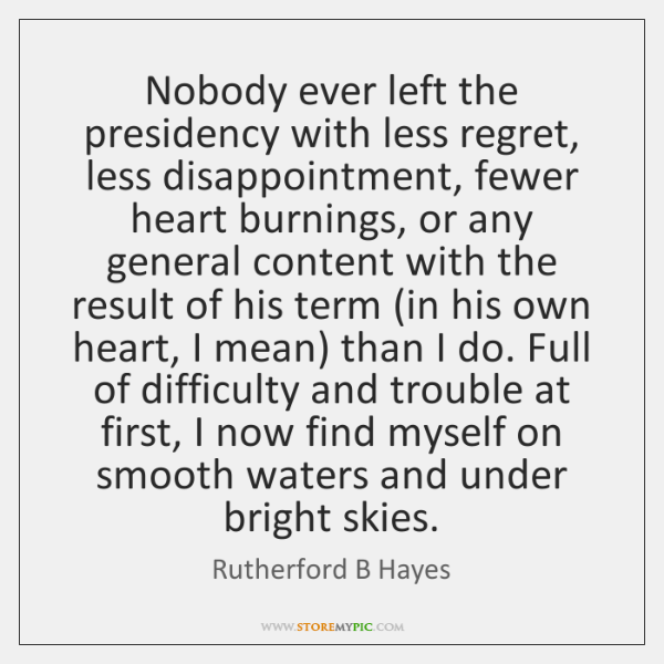 Nobody ever left the presidency with less regret, less disappointment, fewer heart ...
