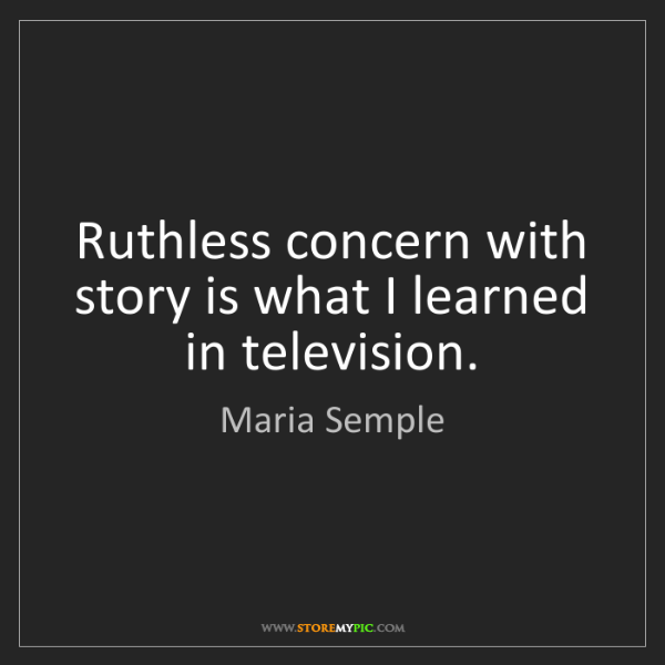 Maria Semple: Ruthless concern with story is what I learned in television.