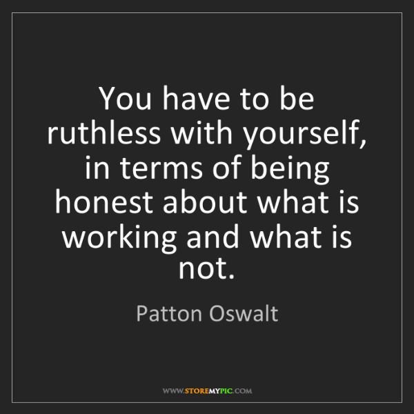 Patton Oswalt: You have to be ruthless with yourself, in terms of being...