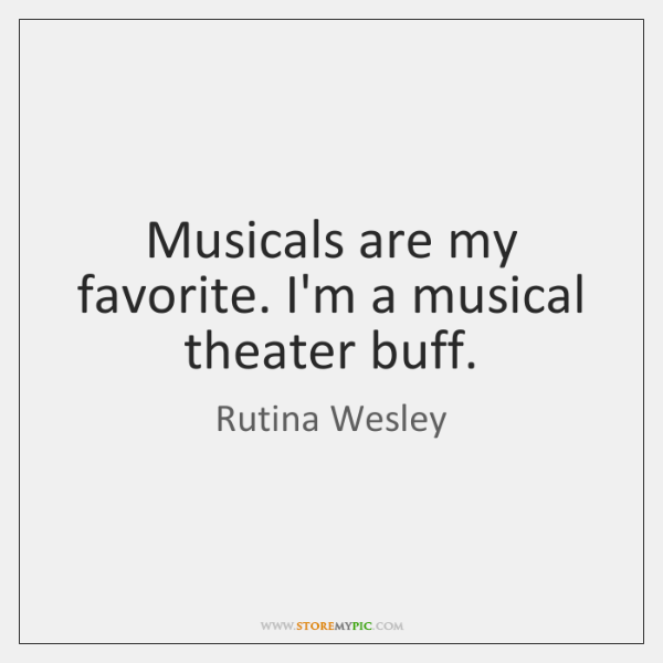 Musicals are my favorite. I'm a musical theater buff.