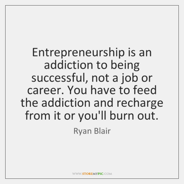 Entrepreneurship is an addiction to being successful, not a job or career. ...