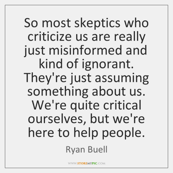 So most skeptics who criticize us are really just misinformed and kind ...