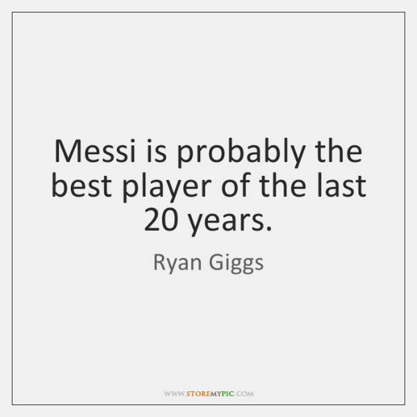 Messi is probably the best player of the last 20 years.