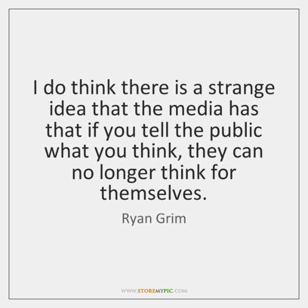 I do think there is a strange idea that the media has ...