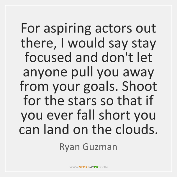 For aspiring actors out there, I would say stay focused and don't ...