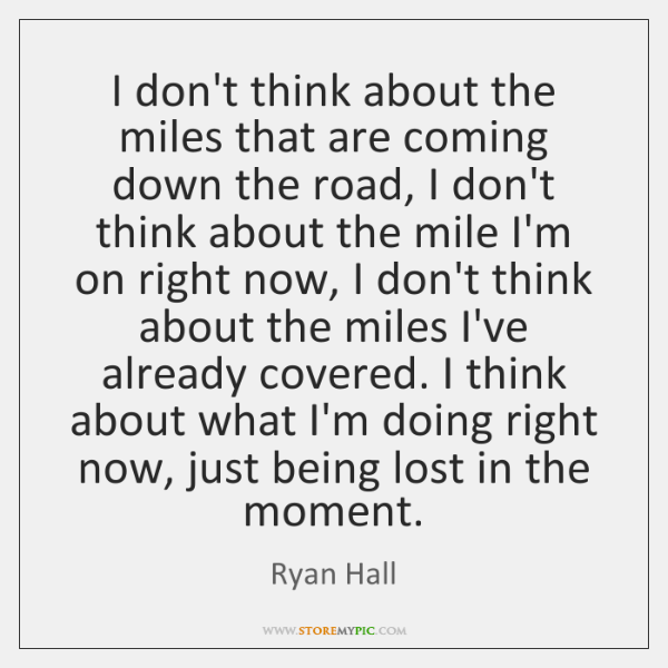 I don't think about the miles that are coming down the road, ...