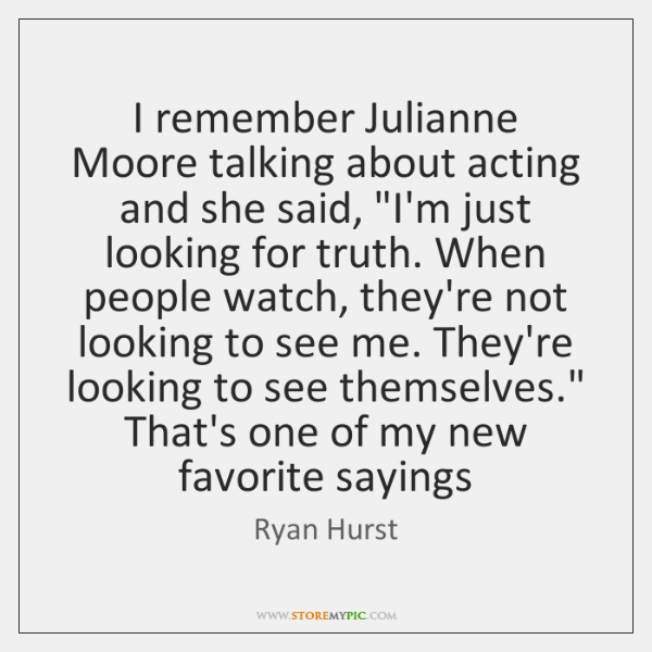 """I remember Julianne Moore talking about acting and she said, """"I'm just ..."""