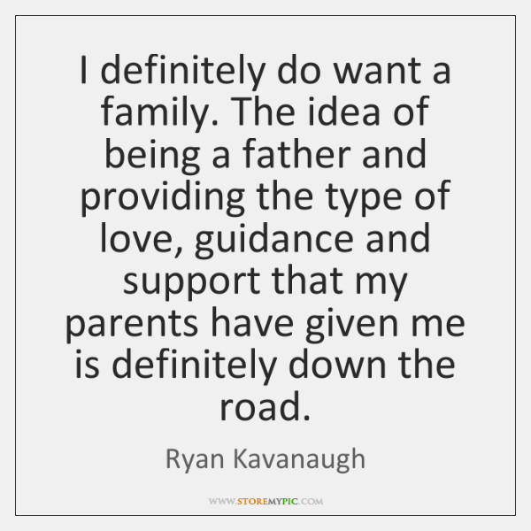 I definitely do want a family. The idea of being a father ...
