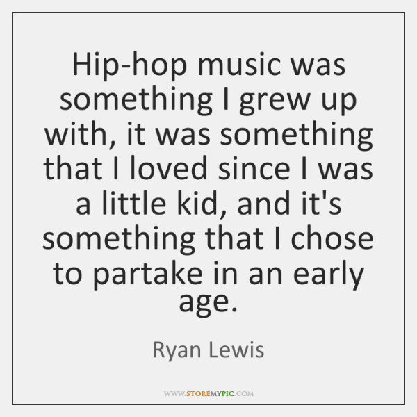 Hip-hop music was something I grew up with, it was something that ...