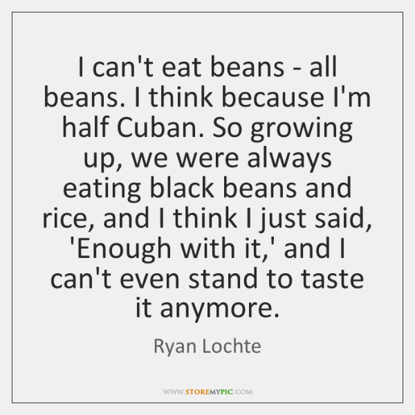 I can't eat beans - all beans. I think because I'm half ...