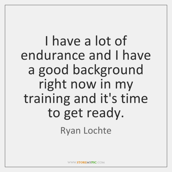 I have a lot of endurance and I have a good background ...