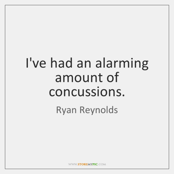 I've had an alarming amount of concussions.