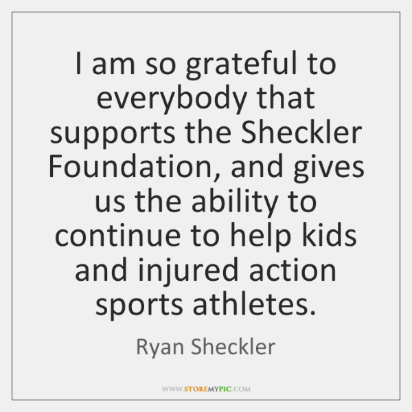 I am so grateful to everybody that supports the Sheckler Foundation, and ...