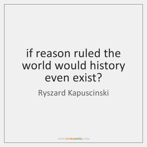 if reason ruled the world would history even exist?