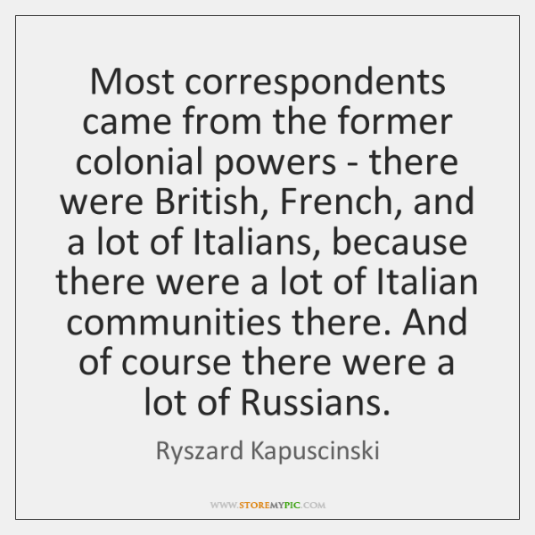 Most correspondents came from the former colonial powers - there were British, ...