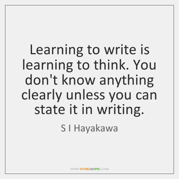 Learning to write is learning to think. You don't know anything clearly ...