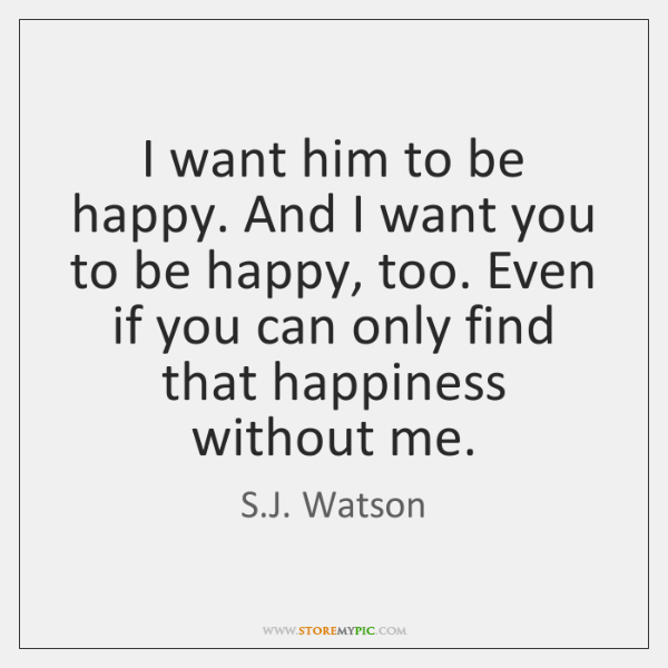 I want him to be happy. And I want you to be ...