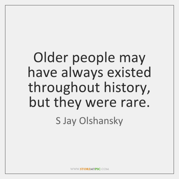 Older people may have always existed throughout history, but they were rare.