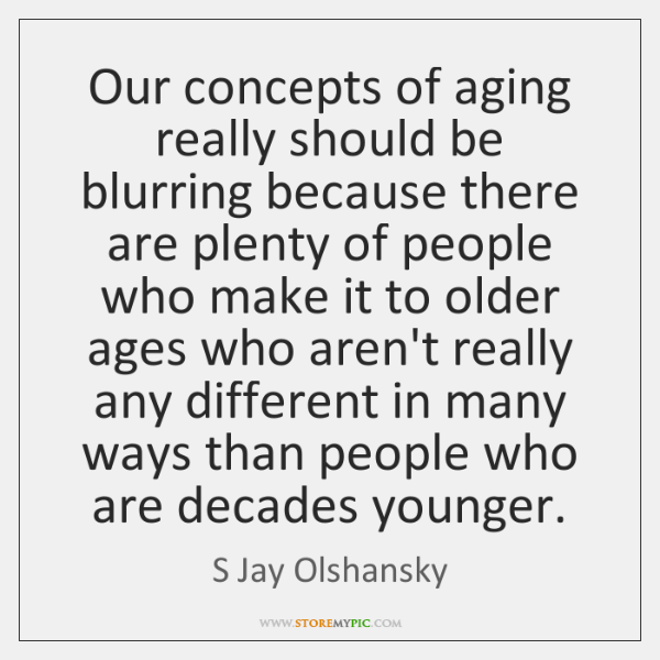 Our concepts of aging really should be blurring because there are plenty ...