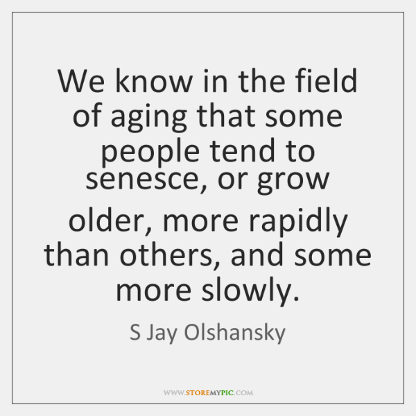 We know in the field of aging that some people tend to ...