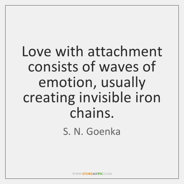 Love with attachment consists of waves of emotion, usually creating invisible iron ...